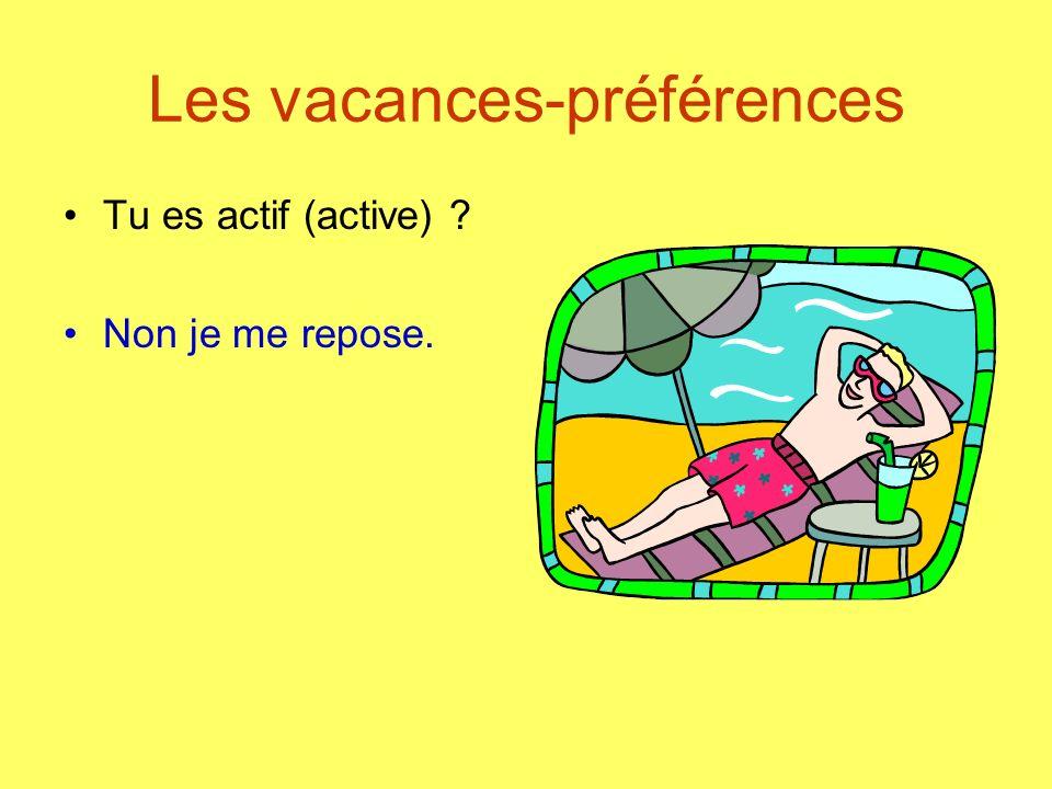 Les vacances-préférences Tu es actif (active) ? Non je me repose.