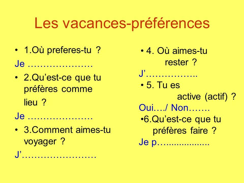 Les vacances-préférences 1.Où preferes-tu ? Je ………………… 2.Quest-ce que tu préfères comme lieu ? Je ………………… 3.Comment aimes-tu voyager ? J…………………… 4. Où