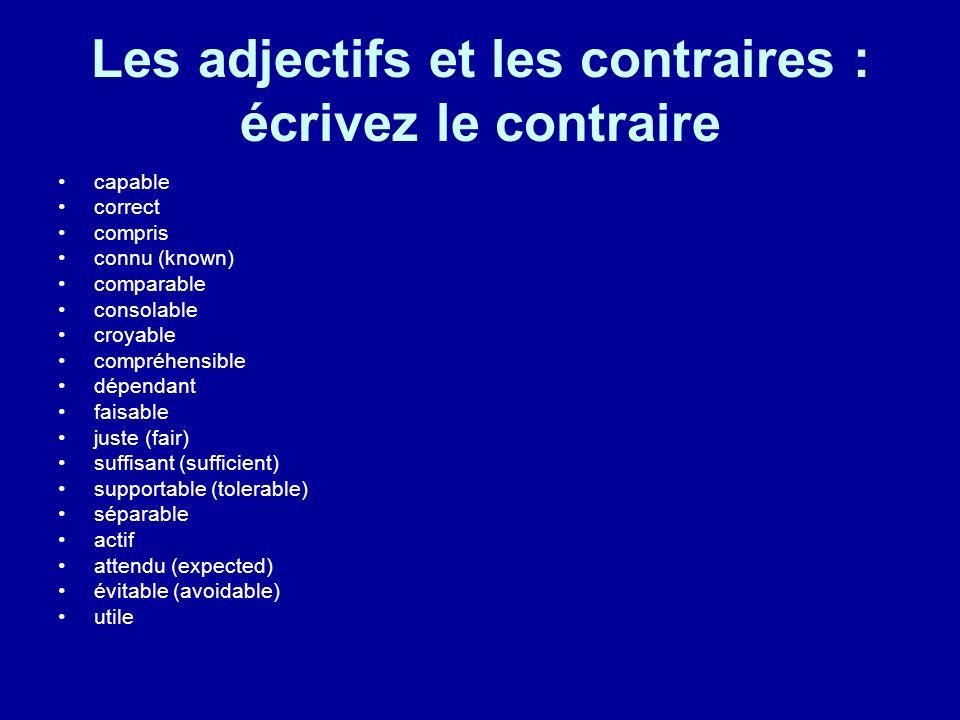 Les adjectifs et les contraires : écrivez le contraire capable correct compris connu (known) comparable consolable croyable compréhensible dépendant f