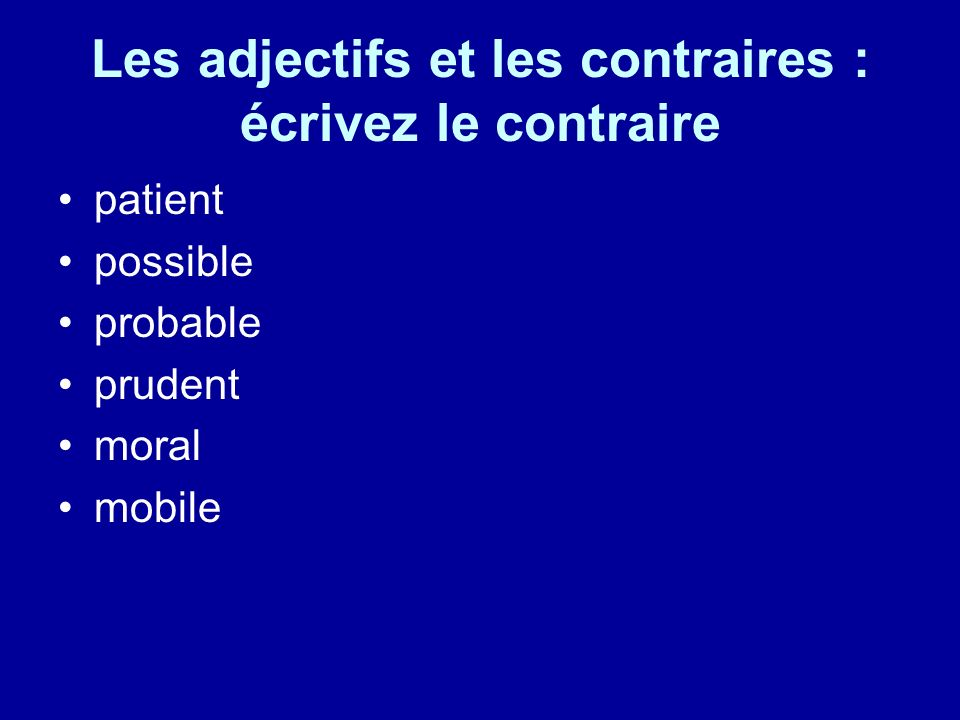 Les adjectifs et les contraires : écrivez le contraire patient possible probable prudent moral mobile
