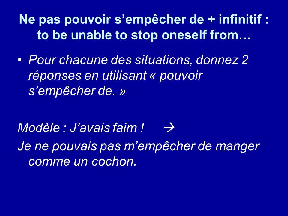 Ne pas pouvoir sempêcher de + infinitif : to be unable to stop oneself from… Pour chacune des situations, donnez 2 réponses en utilisant « pouvoir sem