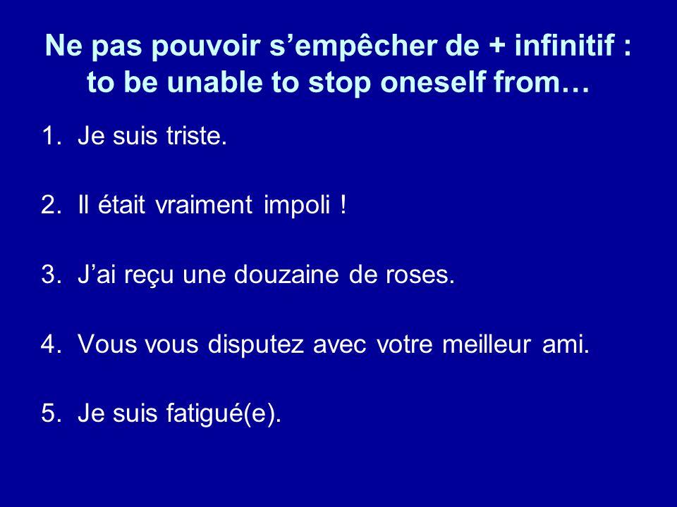 Ne pas pouvoir sempêcher de + infinitif : to be unable to stop oneself from… 1. Je suis triste. 2. Il était vraiment impoli ! 3. Jai reçu une douzaine
