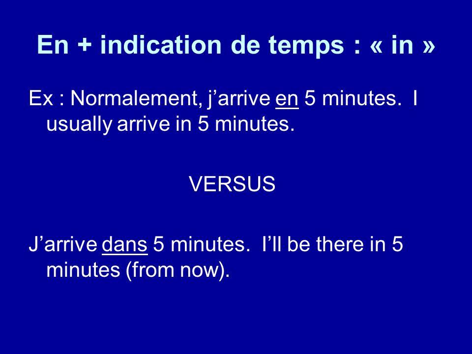 En + indication de temps : « in » Ex : Normalement, jarrive en 5 minutes. I usually arrive in 5 minutes. VERSUS Jarrive dans 5 minutes. Ill be there i
