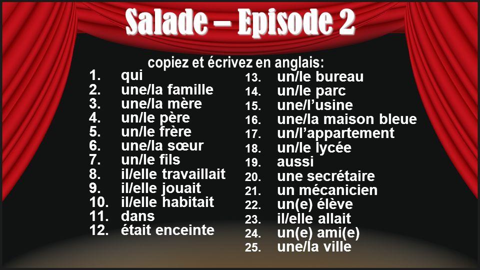 Salade – Episode 2 1.qui 2.une/la famille 3.une/la mère 4.un/le père 5.un/le frère 6.une/la sœur 7.un/le fils 8.il/elle travaillait 9.il/elle jouait 10.il/elle habitait 11.dans 12.était enceinte 13.