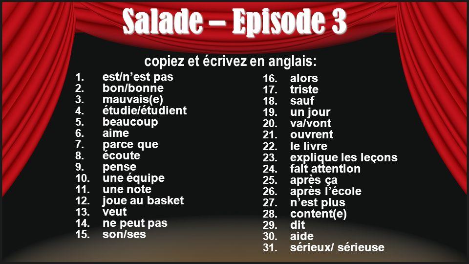 Salade – Episode 3 1. est/nest pas 2. bon/bonne 3. mauvais(e) 4. étudie/étudient 5. beaucoup 6. aime 7. parce que 8. écoute 9. pense 10. une équipe 11