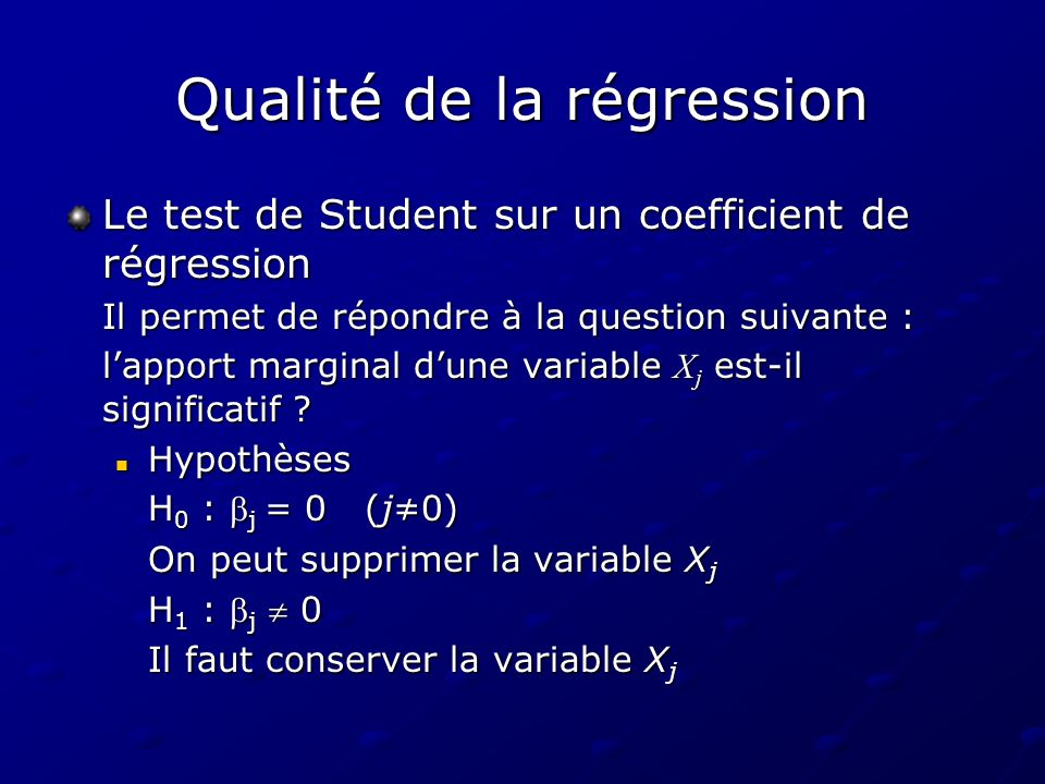 Qualité de la régression Le test de Student sur un coefficient de régression Il permet de répondre à la question suivante : lapport marginal dune variable X j est-il significatif .