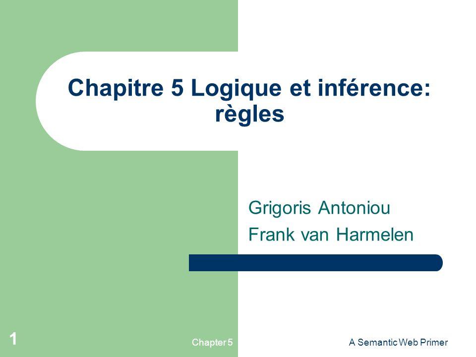 Chapter 5A Semantic Web Primer 1 Chapitre 5 Logique et inférence: règles Grigoris Antoniou Frank van Harmelen
