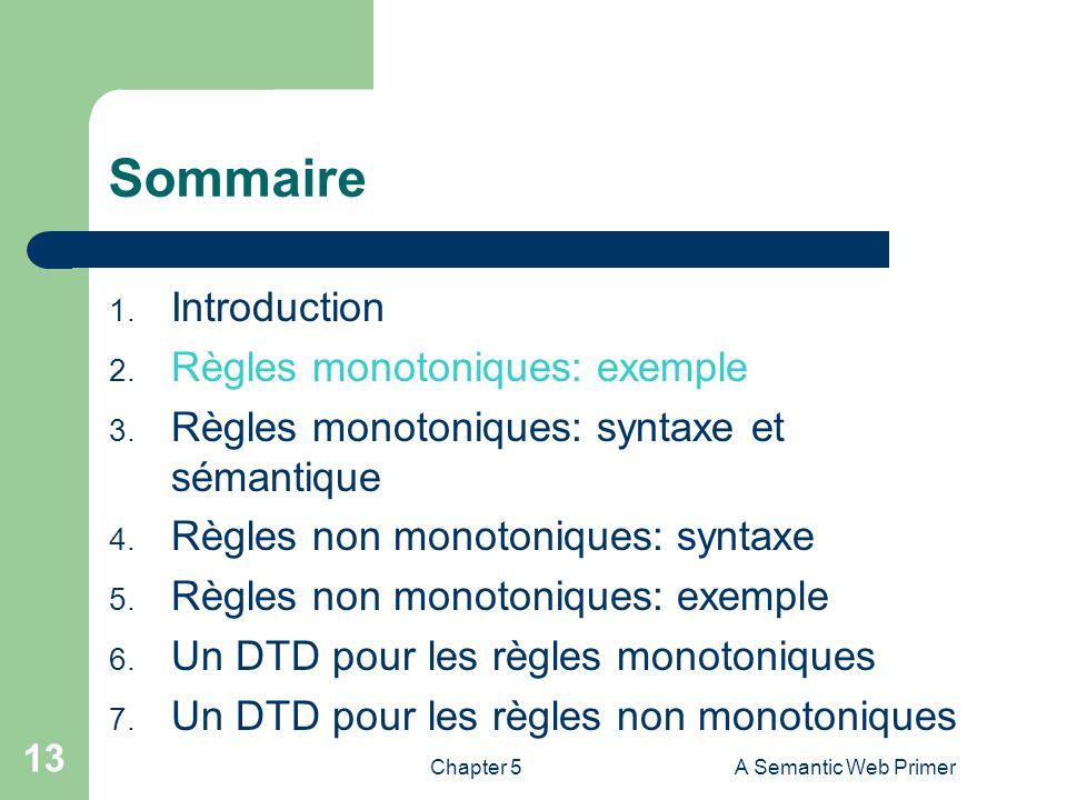 Chapter 5A Semantic Web Primer 13 Sommaire 1. Introduction 2. Règles monotoniques: exemple 3. Règles monotoniques: syntaxe et sémantique 4. Règles non