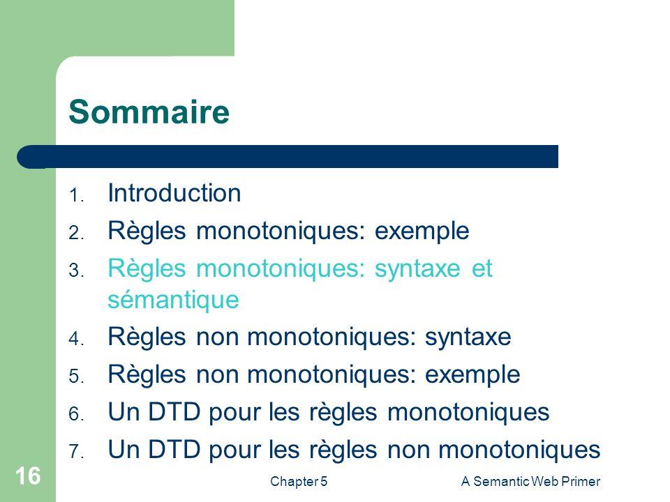 Chapter 5A Semantic Web Primer 16 Sommaire 1. Introduction 2. Règles monotoniques: exemple 3. Règles monotoniques: syntaxe et sémantique 4. Règles non