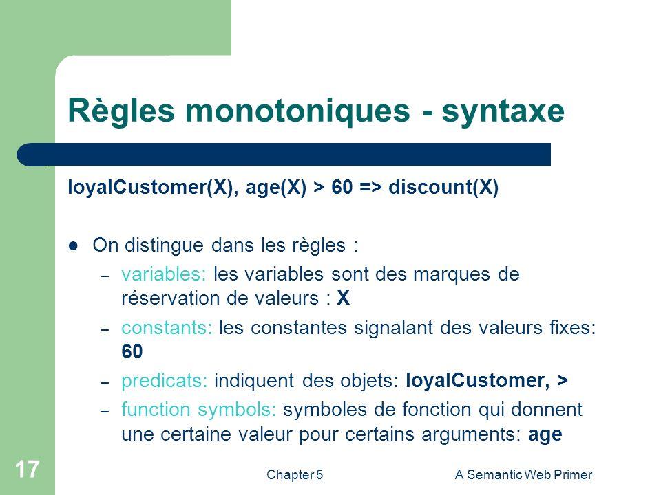 Chapter 5A Semantic Web Primer 17 Règles monotoniques - syntaxe loyalCustomer(X), age(X) > 60 => discount(X) On distingue dans les règles : – variable