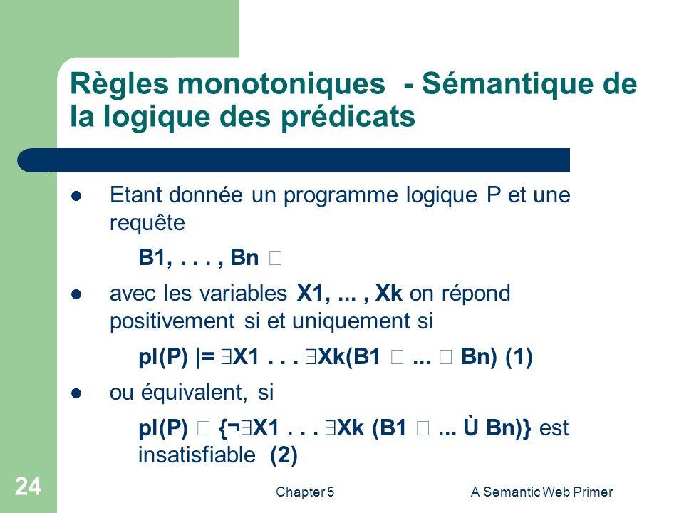 Chapter 5A Semantic Web Primer 24 Règles monotoniques - Sémantique de la logique des prédicats Etant donnée un programme logique P et une requête B1,.