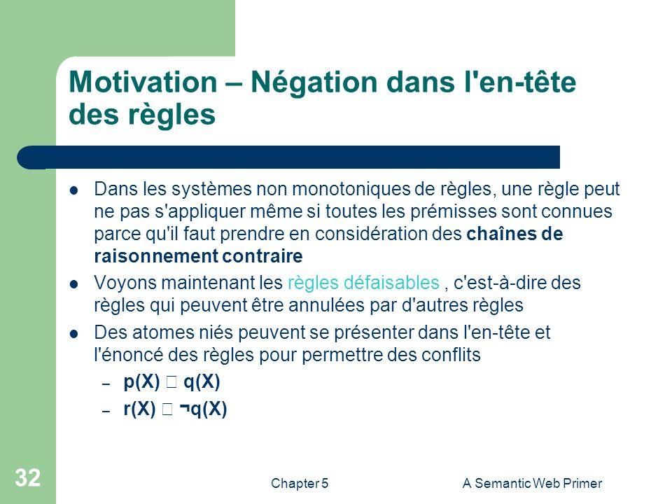 Chapter 5A Semantic Web Primer 32 Motivation – Négation dans l'en-tête des règles Dans les systèmes non monotoniques de règles, une règle peut ne pas