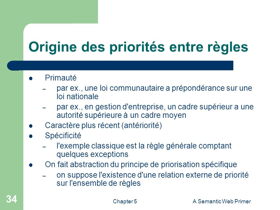 Chapter 5A Semantic Web Primer 34 Origine des priorités entre règles Primauté – par ex., une loi communautaire a prépondérance sur une loi nationale –