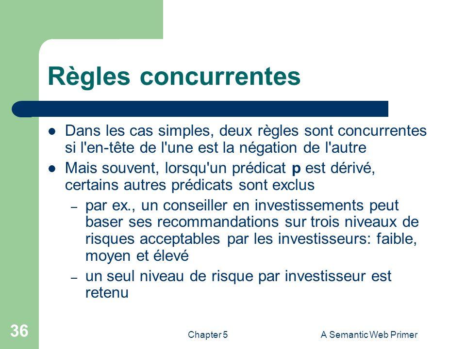 Chapter 5A Semantic Web Primer 36 Règles concurrentes Dans les cas simples, deux règles sont concurrentes si l'en-tête de l'une est la négation de l'a