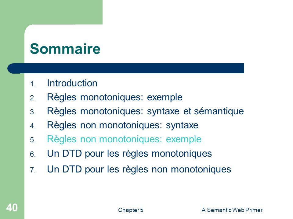 Chapter 5A Semantic Web Primer 40 Sommaire 1. Introduction 2. Règles monotoniques: exemple 3. Règles monotoniques: syntaxe et sémantique 4. Règles non
