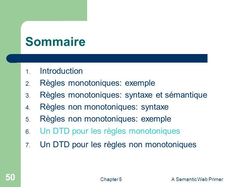 Chapter 5A Semantic Web Primer 50 Sommaire 1. Introduction 2. Règles monotoniques: exemple 3. Règles monotoniques: syntaxe et sémantique 4. Règles non