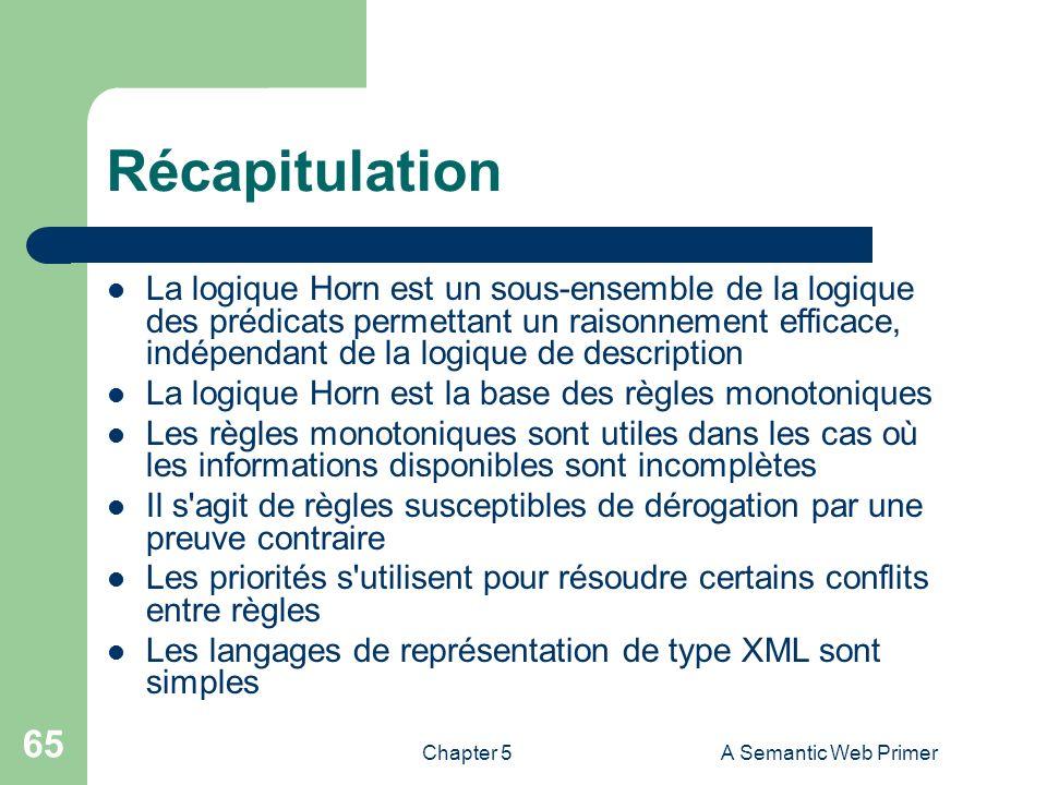 Chapter 5A Semantic Web Primer 65 Récapitulation La logique Horn est un sous-ensemble de la logique des prédicats permettant un raisonnement efficace,