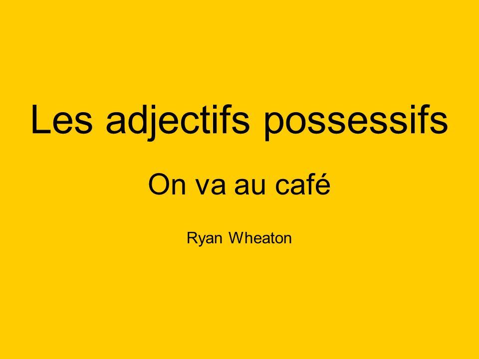 Les adjectifs possessifs On va au café Ryan Wheaton