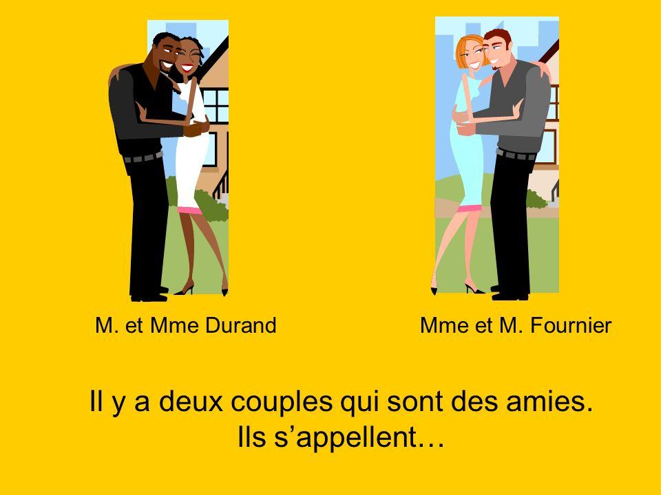 Il y a deux couples qui sont des amies. Ils sappellent… M. et Mme DurandMme et M. Fournier