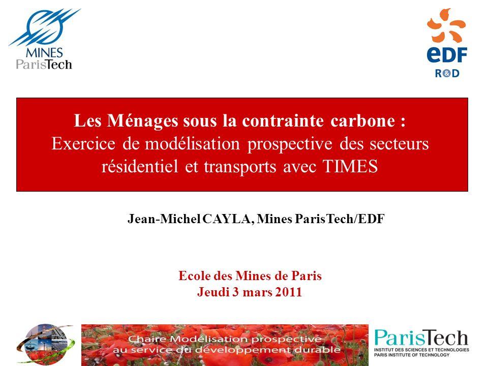 Ecole des Mines de Paris Jeudi 3 mars 2011 Jean-Michel CAYLA, Mines ParisTech/EDF Les Ménages sous la contrainte carbone : Exercice de modélisation prospective des secteurs résidentiel et transports avec TIMES