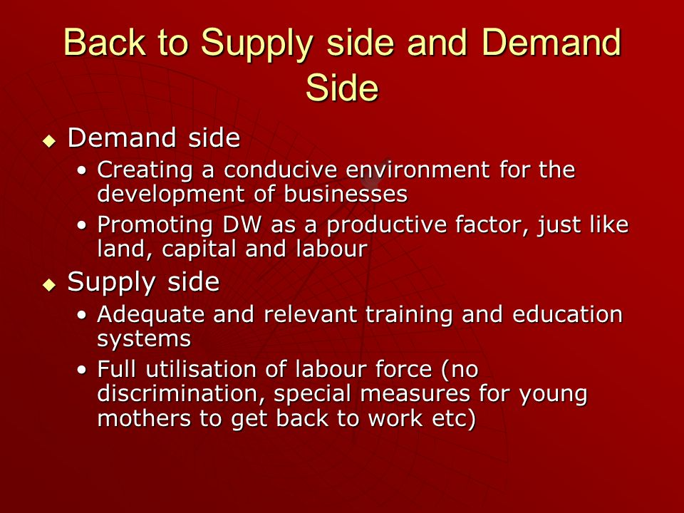 Back to Supply side and Demand Side Demand side Demand side Creating a conducive environment for the development of businessesCreating a conducive environment for the development of businesses Promoting DW as a productive factor, just like land, capital and labourPromoting DW as a productive factor, just like land, capital and labour Supply side Supply side Adequate and relevant training and education systemsAdequate and relevant training and education systems Full utilisation of labour force (no discrimination, special measures for young mothers to get back to work etc)Full utilisation of labour force (no discrimination, special measures for young mothers to get back to work etc)