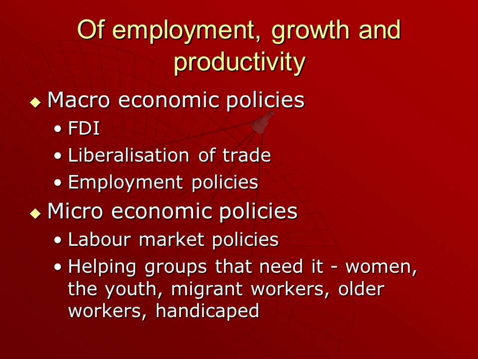 Of employment, growth and productivity Macro economic policies Macro economic policies FDIFDI Liberalisation of tradeLiberalisation of trade Employmen