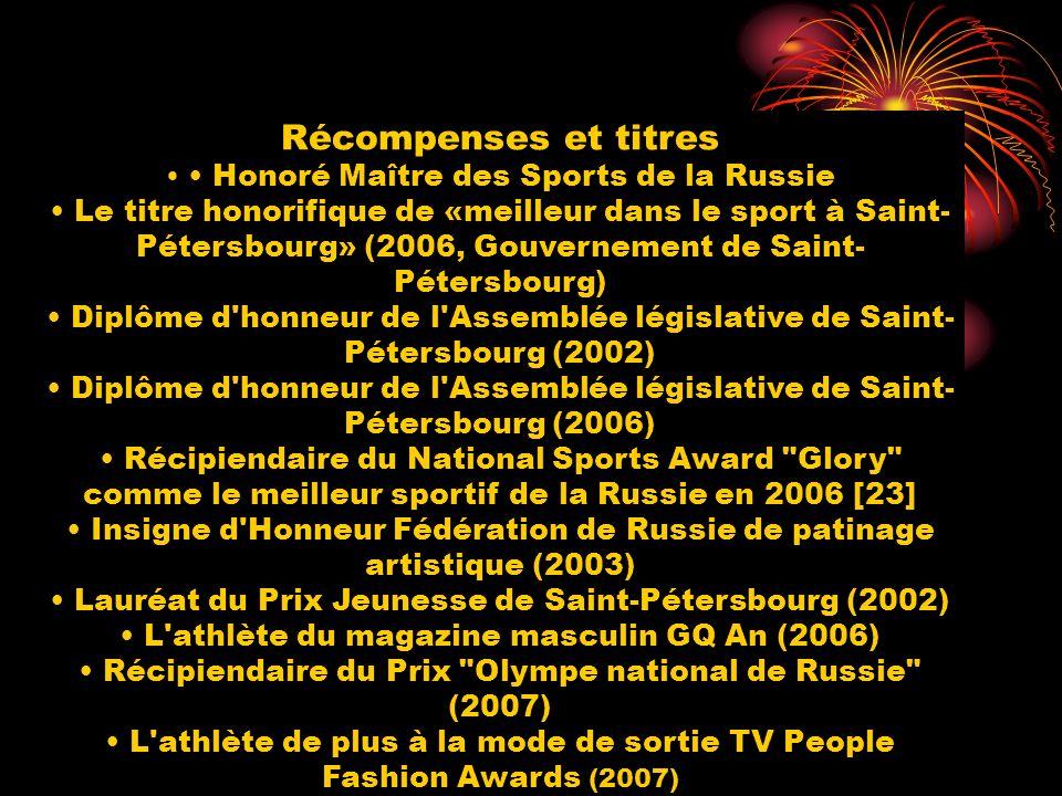 Récompenses et titres Honoré Maître des Sports de la Russie Le titre honorifique de «meilleur dans le sport à Saint- Pétersbourg» (2006, Gouvernement de Saint- Pétersbourg) Diplôme d honneur de l Assemblée législative de Saint- Pétersbourg (2002) Diplôme d honneur de l Assemblée législative de Saint- Pétersbourg (2006) Récipiendaire du National Sports Award Glory comme le meilleur sportif de la Russie en 2006 [23] Insigne d Honneur Fédération de Russie de patinage artistique (2003) Lauréat du Prix Jeunesse de Saint-Pétersbourg (2002) L athlète du magazine masculin GQ An (2006) Récipiendaire du Prix Olympe national de Russie (2007) L athlète de plus à la mode de sortie TV Реорle Fashion Awards (2007)