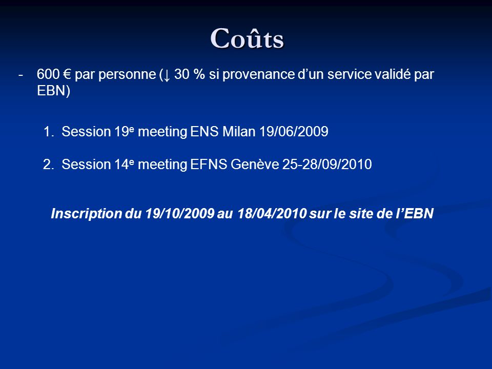 Coûts -600 par personne ( 30 % si provenance dun service validé par EBN) 1.Session 19 e meeting ENS Milan 19/06/2009 2.Session 14 e meeting EFNS Genèv