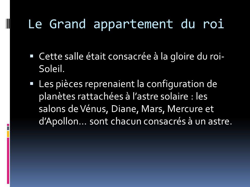 Le Grand Appartement du Roi Les Grands Appartements du roi constituent la partie publique de la vie du monarque, qui y recevait avec faste la Cour et les ambassadeurs étrangers.