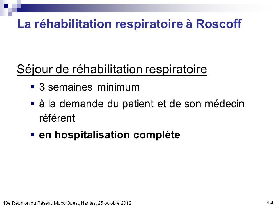 40e Réunion du Réseau Muco Ouest, Nantes, 25 octobre 201214 Séjour de réhabilitation respiratoire 3 semaines minimum à la demande du patient et de son