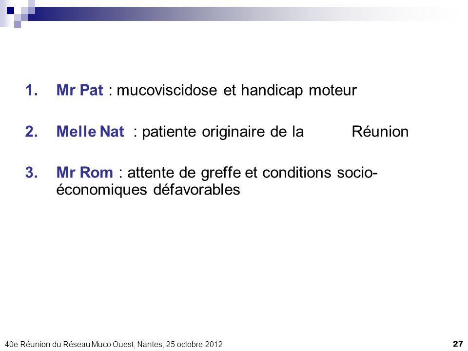 40e Réunion du Réseau Muco Ouest, Nantes, 25 octobre 201227 1.Mr Pat : mucoviscidose et handicap moteur 2.Melle Nat : patiente originaire de la Réunio
