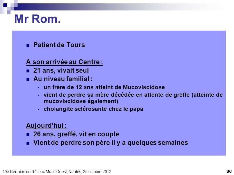 40e Réunion du Réseau Muco Ouest, Nantes, 25 octobre 201236 Mr Rom. Patient de Tours A son arrivée au Centre : 21 ans, vivait seul Au niveau familial