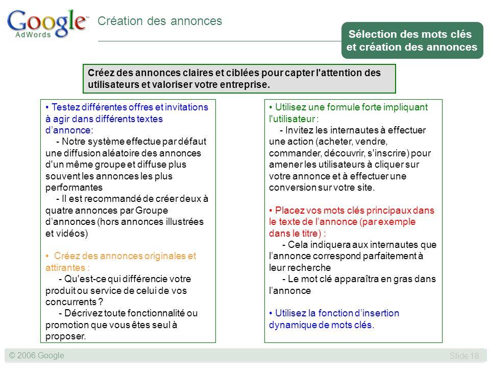 SLIDE 18© GOOGLE 2004 © 2006 Google Slide 18 Création des annonces Créez des annonces claires et ciblées pour capter l attention des utilisateurs et valoriser votre entreprise.