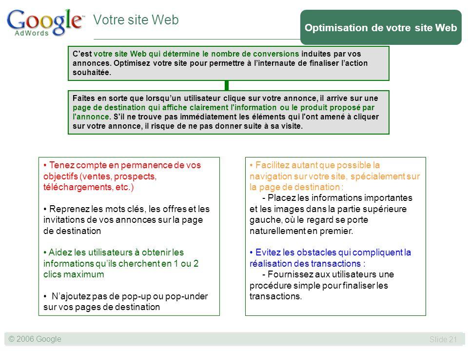 SLIDE 21© GOOGLE 2004 © 2006 Google Slide 21 Votre site Web Optimisation de votre site Web C est votre site Web qui détermine le nombre de conversions induites par vos annonces.
