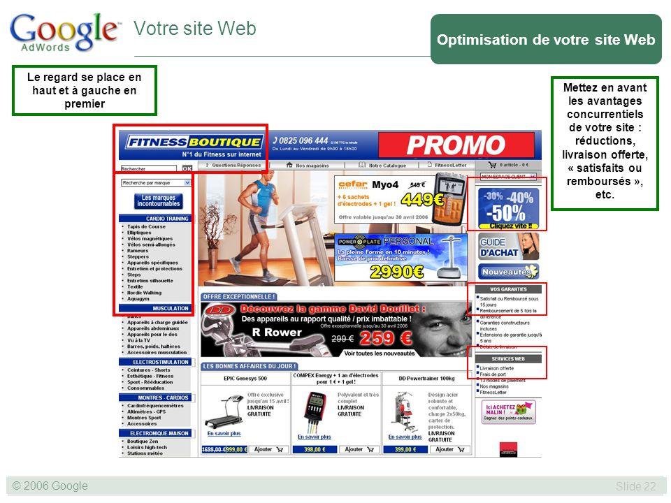 SLIDE 22© GOOGLE 2004 © 2006 Google Slide 22 Votre site Web Le regard se place en haut et à gauche en premier Mettez en avant les avantages concurrentiels de votre site : réductions, livraison offerte, « satisfaits ou remboursés », etc.