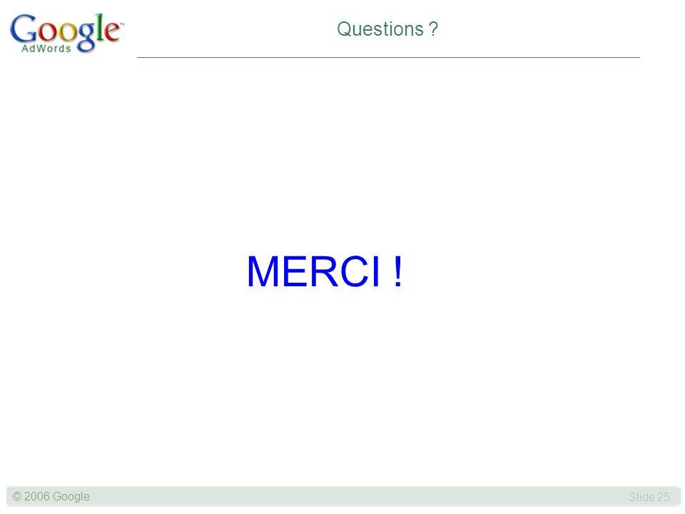 SLIDE 25© GOOGLE 2004 © 2006 Google Slide 25 Questions ? MERCI !