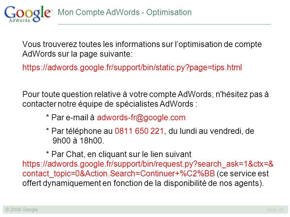 SLIDE 26© GOOGLE 2004 © 2006 Google Slide 26 Mon Compte AdWords - Optimisation Vous trouverez toutes les informations sur loptimisation de compte AdWords sur la page suivante: https://adwords.google.fr/support/bin/static.py page=tips.html Pour toute question relative à votre compte AdWords, n hésitez pas à contacter notre équipe de spécialistes AdWords : * Par e-mail à adwords-fr@google.com * Par téléphone au 0811 650 221, du lundi au vendredi, de 9h00 à 18h00.