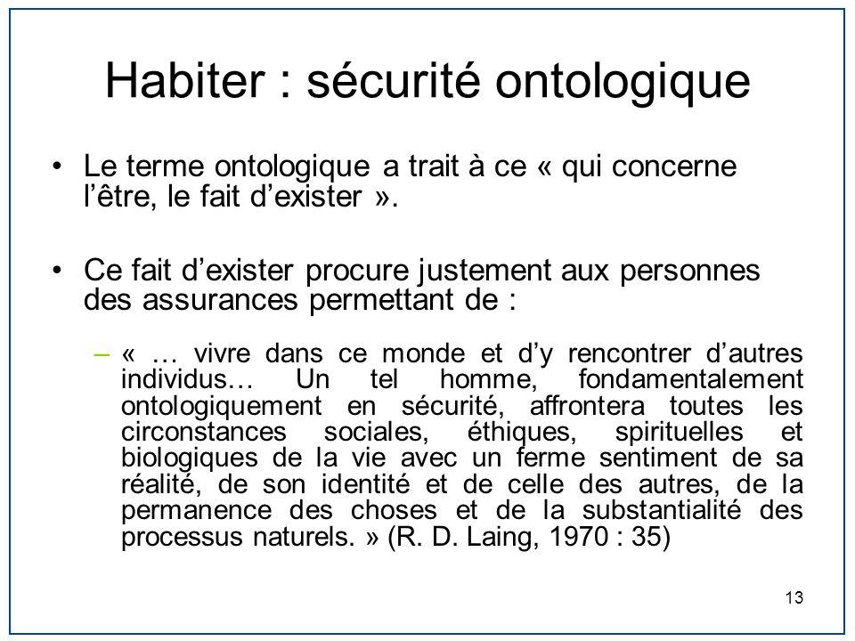 13 Habiter : sécurité ontologique Le terme ontologique a trait à ce « qui concerne lêtre, le fait dexister ». Ce fait dexister procure justement aux p