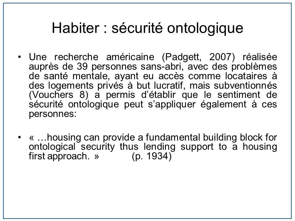Habiter : sécurité ontologique Une recherche américaine (Padgett, 2007) réalisée auprès de 39 personnes sans-abri, avec des problèmes de santé mentale