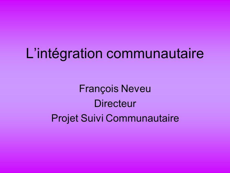 Lintégration communautaire François Neveu Directeur Projet Suivi Communautaire