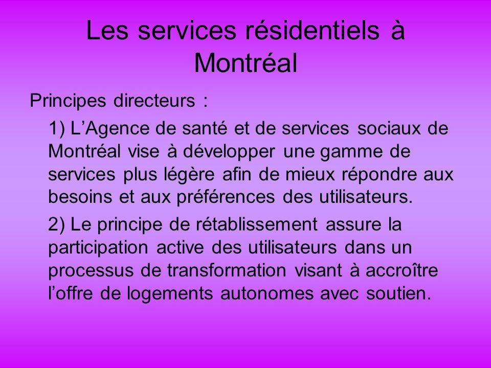 Les services résidentiels à Montréal Principes directeurs : 1) LAgence de santé et de services sociaux de Montréal vise à développer une gamme de services plus légère afin de mieux répondre aux besoins et aux préférences des utilisateurs.