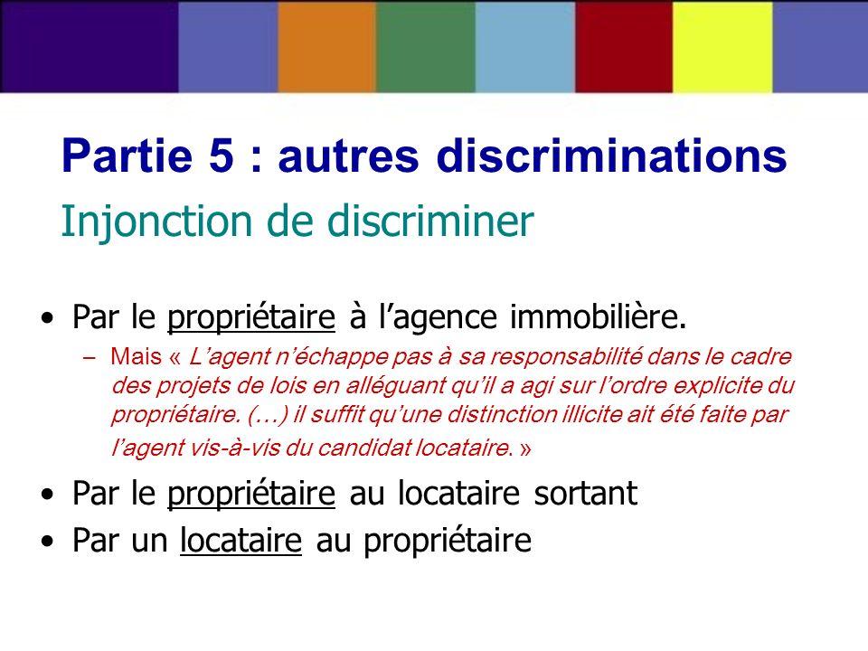 Partie 5 : autres discriminations Injonction de discriminer Par le propriétaire à lagence immobilière. –Mais « Lagent néchappe pas à sa responsabilité