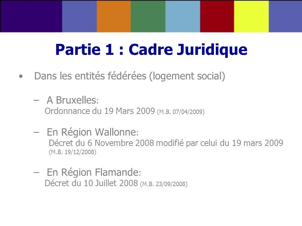 Partie 1 : Cadre Juridique Dans les entités fédérées (logement social) –A Bruxelles : Ordonnance du 19 Mars 2009 (M.B. 07/04/2009) –En Région Wallonne