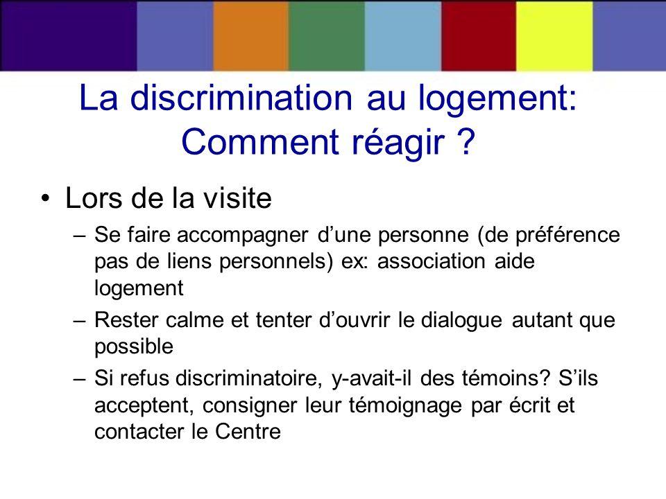 La discrimination au logement: Comment réagir ? Lors de la visite –Se faire accompagner dune personne (de préférence pas de liens personnels) ex: asso