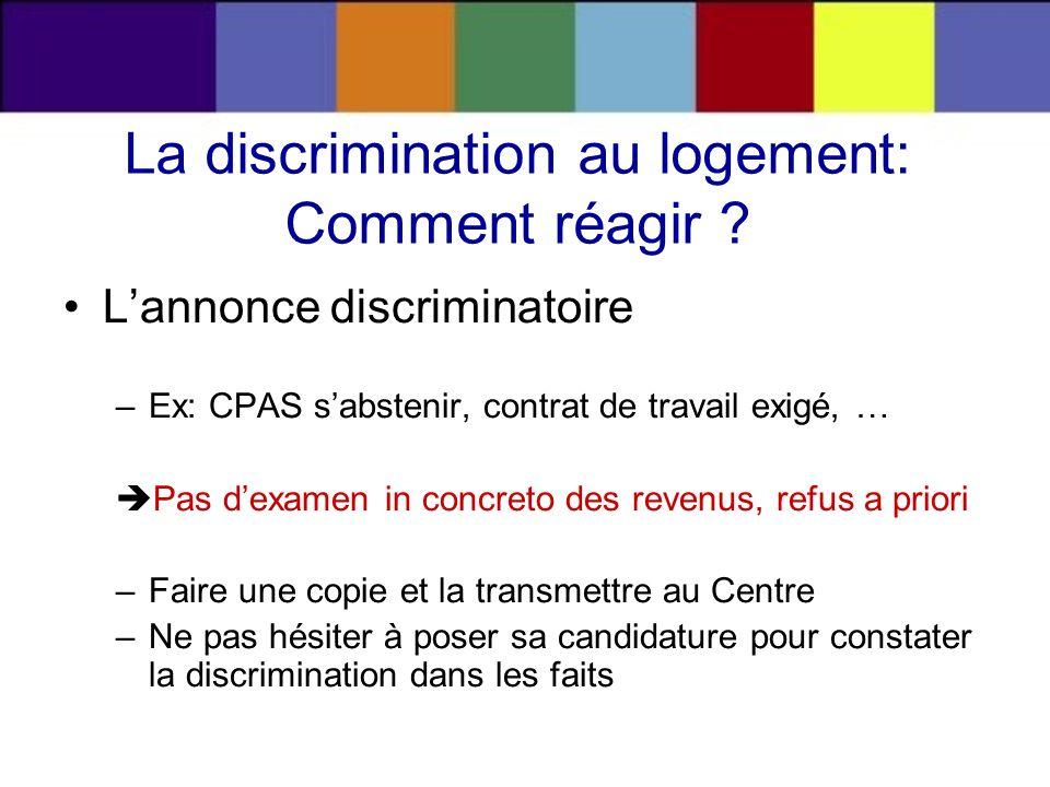 La discrimination au logement: Comment réagir ? Lannonce discriminatoire –Ex: CPAS sabstenir, contrat de travail exigé, … Pas dexamen in concreto des