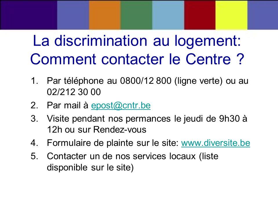 La discrimination au logement: Comment contacter le Centre ? 1.Par téléphone au 0800/12 800 (ligne verte) ou au 02/212 30 00 2.Par mail à epost@cntr.b
