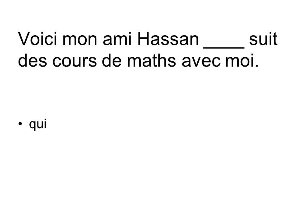 Voici mon ami Hassan ____ suit des cours de maths avec moi. qui
