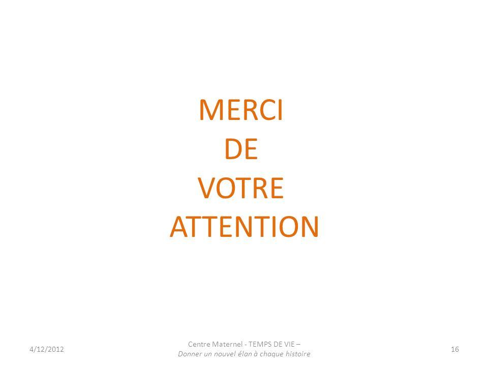 4/12/2012 Centre Maternel - TEMPS DE VIE – Donner un nouvel élan à chaque histoire 16 MERCI DE VOTRE ATTENTION