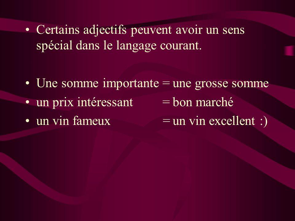 Certains adjectifs peuvent avoir un sens spécial dans le langage courant. Une somme importante =une grosse somme un prix intéressant =bon marché un vi