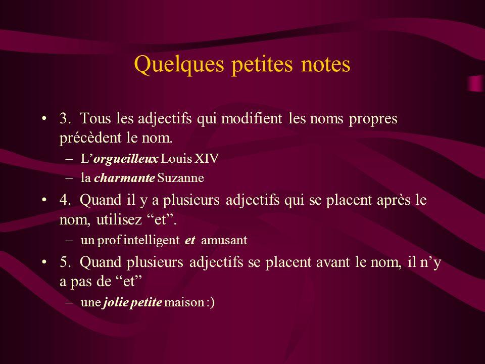 Quelques petites notes 3. Tous les adjectifs qui modifient les noms propres précèdent le nom. –Lorgueilleux Louis XIV –la charmante Suzanne 4. Quand i